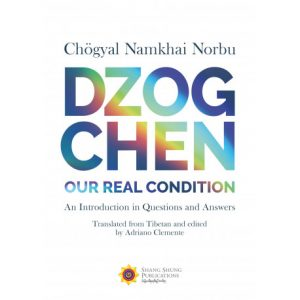 Dzogchen: Our Real Condition. An Introduction in Questions and Answers by Chögyal Namkhai Norbu